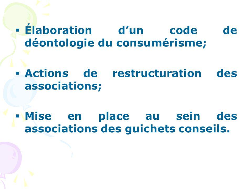  Élaboration d'un code de déontologie du consumérisme;  Actions de restructuration des associations;  Mise en place au sein des associations des gu
