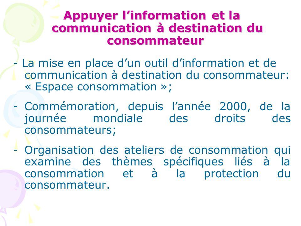 Appuyer l'information et la communication à destination du consommateur Appuyer l'information et la communication à destination du consommateur - La mise en place d'un outil d'information et de communication à destination du consommateur: « Espace consommation »; -Commémoration, depuis l'année 2000, de la journée mondiale des droits des consommateurs; -Organisation des ateliers de consommation qui examine des thèmes spécifiques liés à la consommation et à la protection du consommateur.