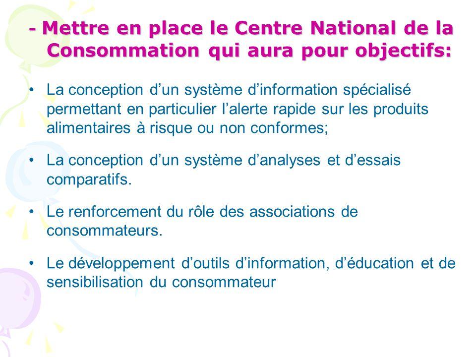 - Mettre en place le Centre National de la Consommation qui aura pour objectifs: La conception d'un système d'information spécialisé permettant en par