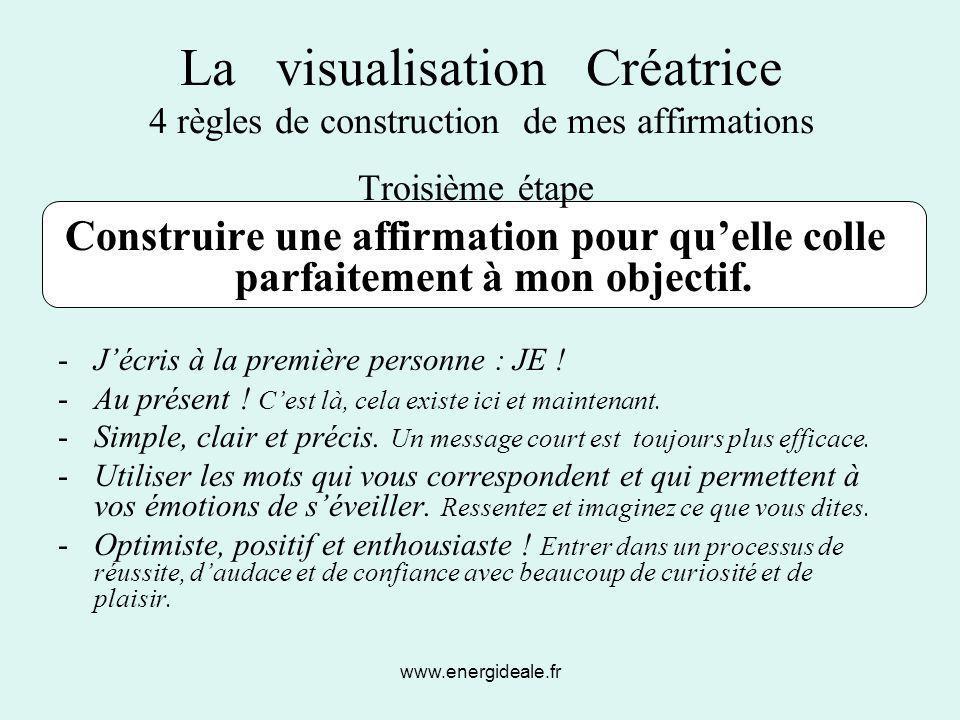 www.energideale.fr La visualisation Créatrice 4 règles de construction de mes affirmations Troisième étape Construire une affirmation pour qu'elle col