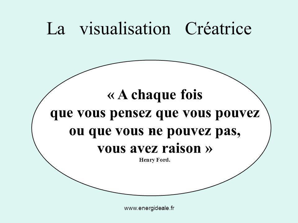 www.energideale.fr La visualisation Créatrice. « A chaque fois que vous pensez que vous pouvez ou que vous ne pouvez pas, vous avez raison » Henry For