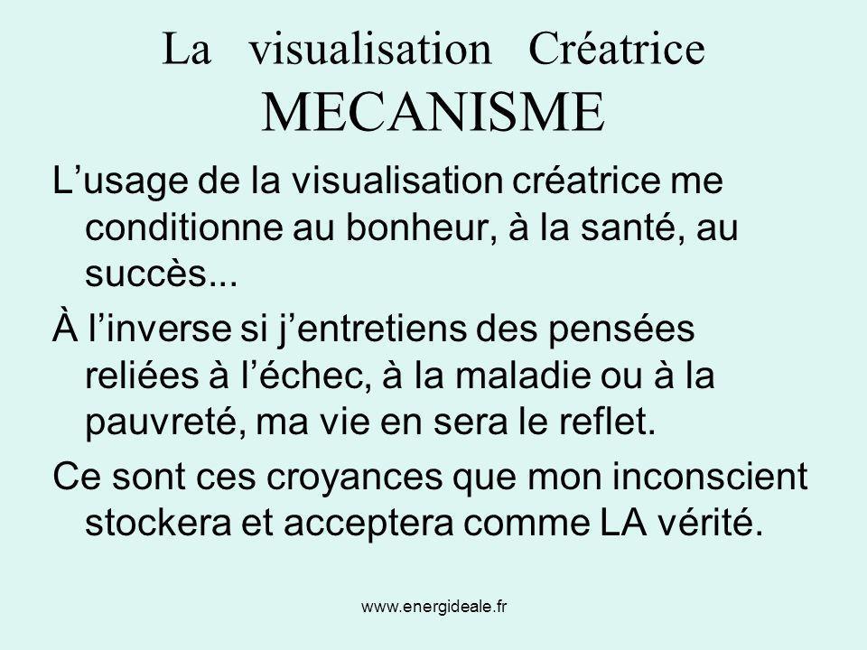 www.energideale.fr La visualisation Créatrice MECANISME L'usage de la visualisation créatrice me conditionne au bonheur, à la santé, au succès... À l'