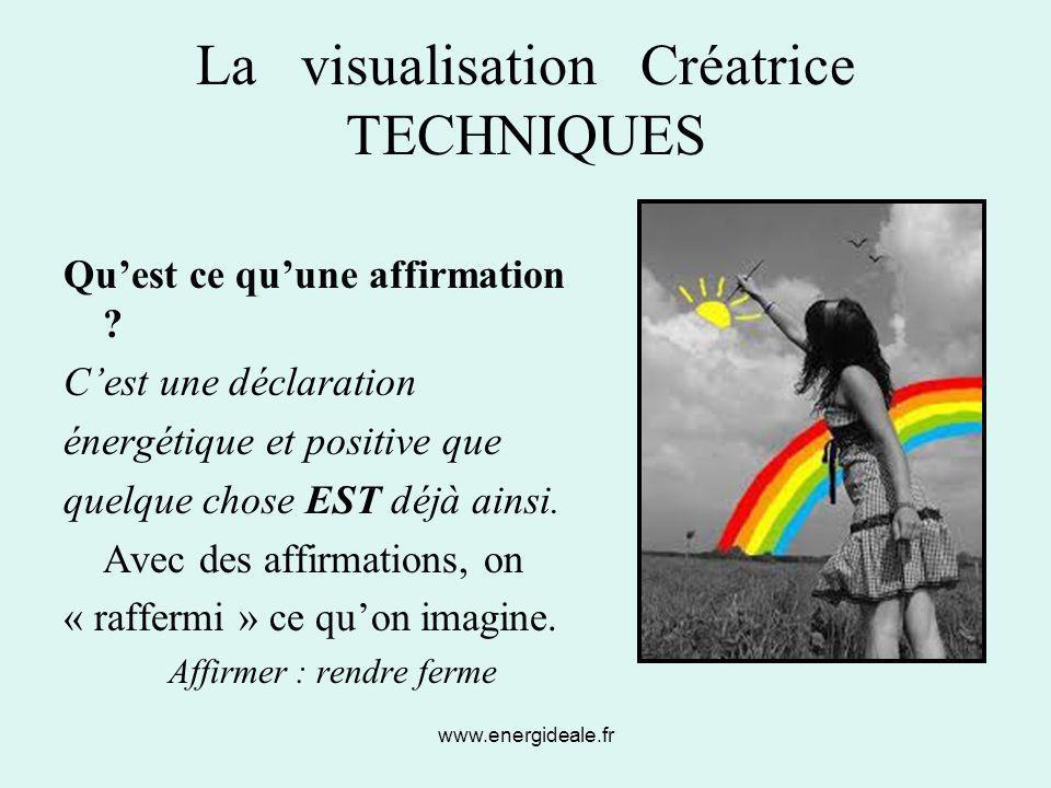 www.energideale.fr La visualisation Créatrice TECHNIQUES Qu'est ce qu'une affirmation ? C'est une déclaration énergétique et positive que quelque chos