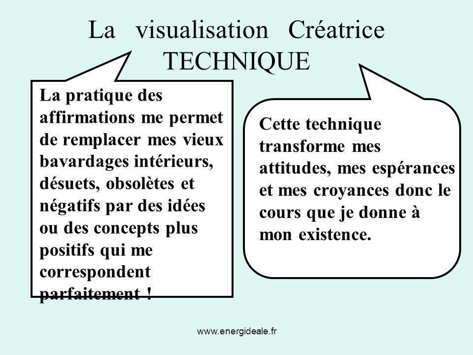 www.energideale.fr La visualisation Créatrice TECHNIQUE La pratique des affirmations me permet de remplacer mes vieux bavardages intérieurs, désuets,