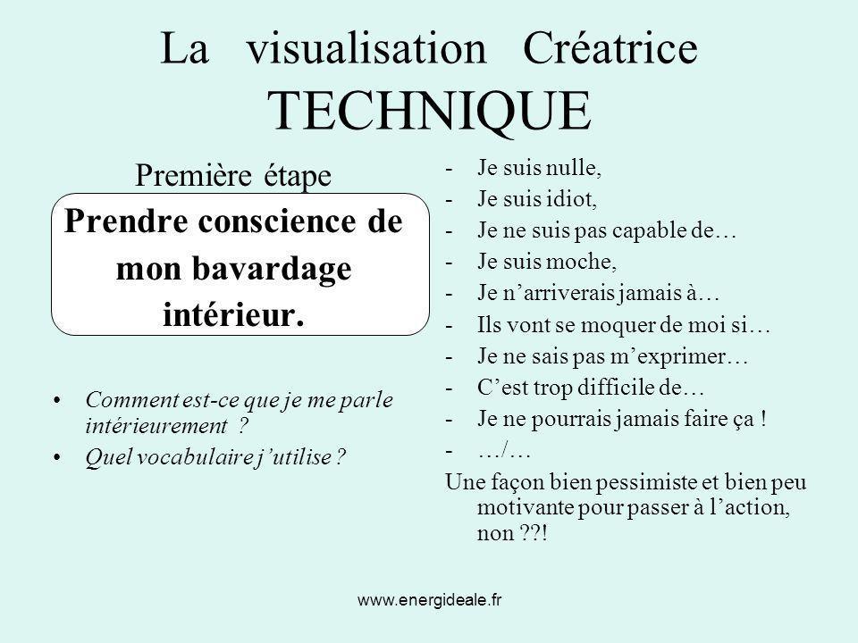www.energideale.fr La visualisation Créatrice TECHNIQUE Première étape Prendre conscience de mon bavardage intérieur. Comment est-ce que je me parle i