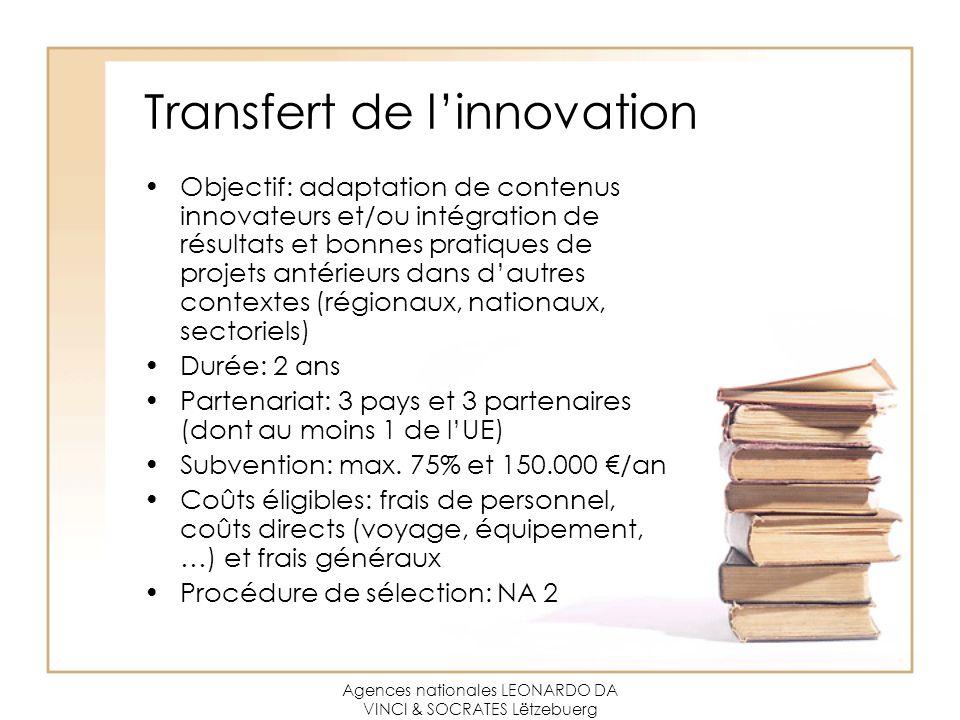 Agences nationales LEONARDO DA VINCI & SOCRATES Lëtzebuerg Transfert de l'innovation Objectif: adaptation de contenus innovateurs et/ou intégration de résultats et bonnes pratiques de projets antérieurs dans d'autres contextes (régionaux, nationaux, sectoriels) Durée: 2 ans Partenariat: 3 pays et 3 partenaires (dont au moins 1 de l'UE) Subvention: max.
