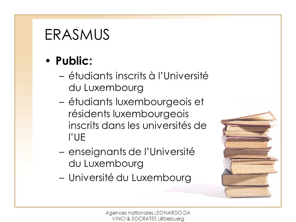 Agences nationales LEONARDO DA VINCI & SOCRATES Lëtzebuerg ERASMUS Public: –étudiants inscrits à l'Université du Luxembourg –étudiants luxembourgeois et résidents luxembourgeois inscrits dans les universités de l'UE –enseignants de l'Université du Luxembourg –Université du Luxembourg