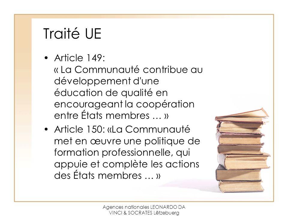 Agences nationales LEONARDO DA VINCI & SOCRATES Lëtzebuerg Traité UE Article 149: « La Communauté contribue au développement d une éducation de qualité en encourageant la coopération entre États membres … » Article 150: «La Communauté met en œuvre une politique de formation professionnelle, qui appuie et complète les actions des États membres … »