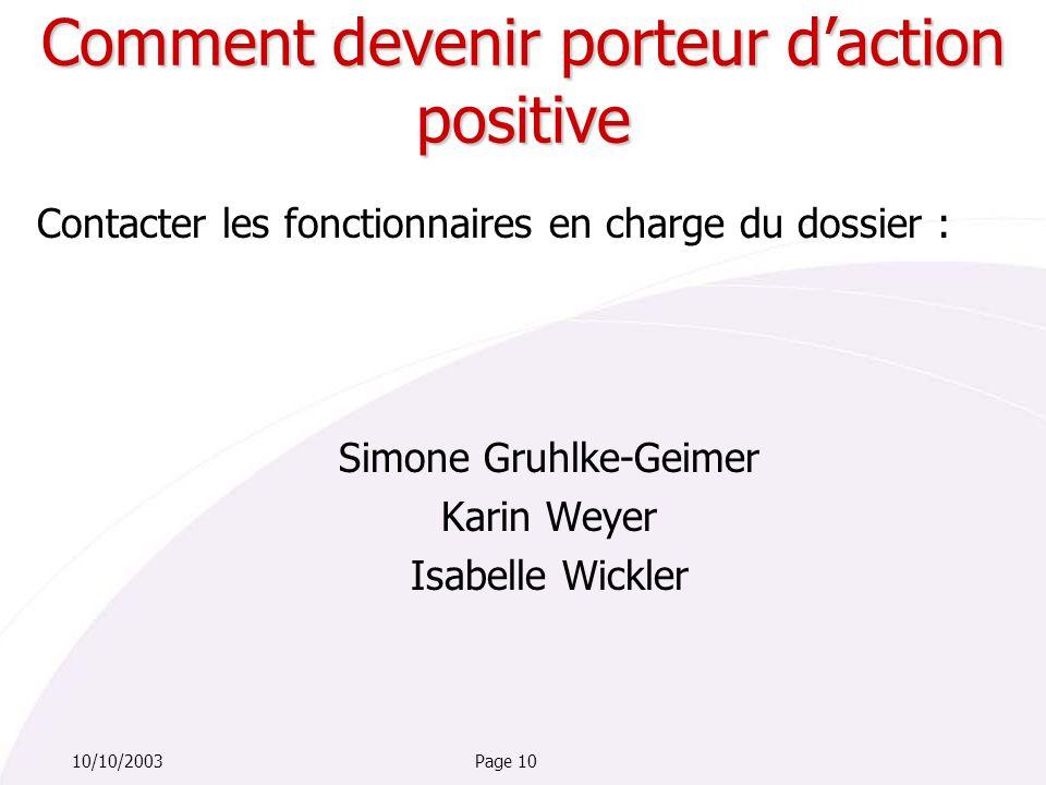 Page 1010/10/2003 Contacter les fonctionnaires en charge du dossier : Simone Gruhlke-Geimer Karin Weyer Isabelle Wickler Comment devenir porteur d'action positive