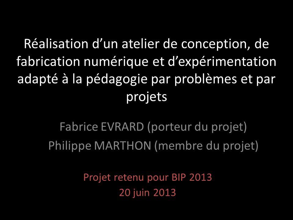 Réalisation d'un atelier de conception, de fabrication numérique et d'expérimentation adapté à la pédagogie par problèmes et par projets Projet retenu pour BIP 2013 20 juin 2013 Fabrice EVRARD (porteur du projet) Philippe MARTHON (membre du projet)