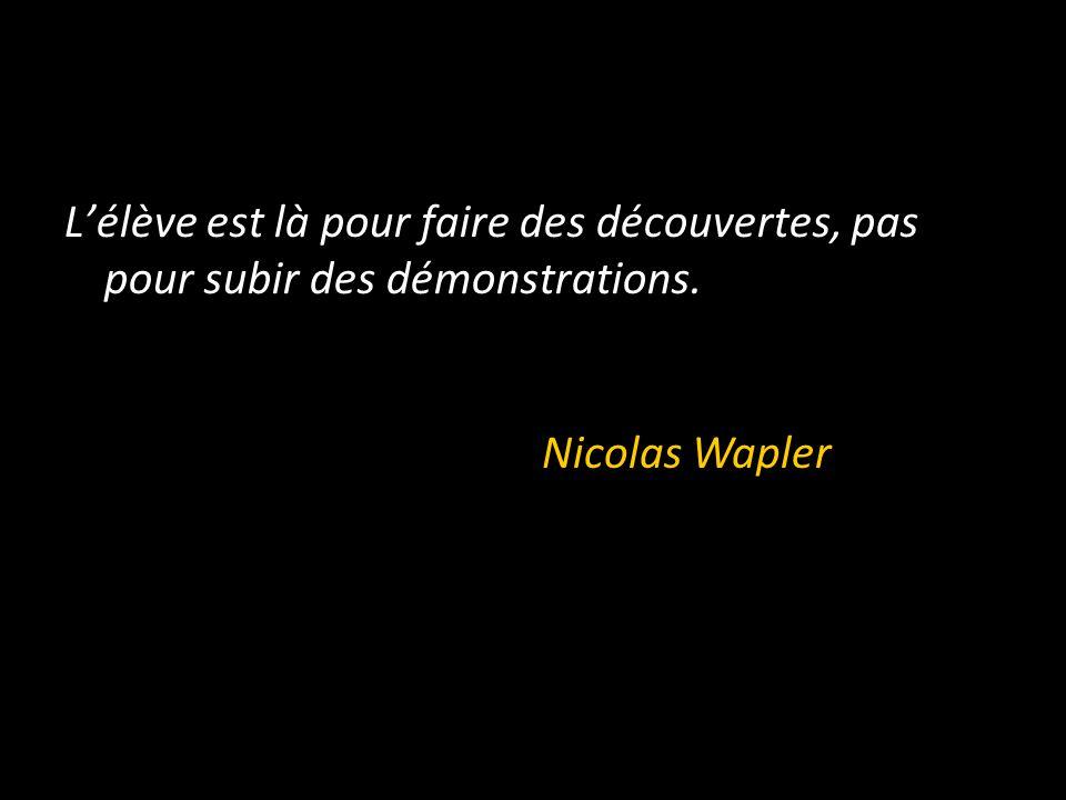 L'élève est là pour faire des découvertes, pas pour subir des démonstrations. Nicolas Wapler
