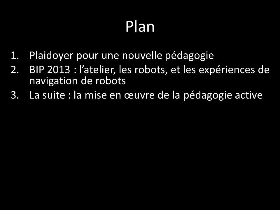 Plan 1.Plaidoyer pour une nouvelle pédagogie 2.BIP 2013 : l'atelier, les robots, et les expériences de navigation de robots 3.La suite : la mise en œuvre de la pédagogie active
