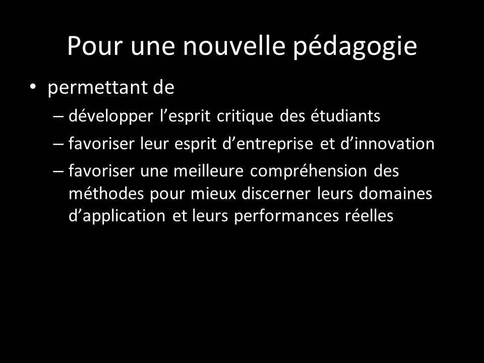 Pour une nouvelle pédagogie permettant de – développer l'esprit critique des étudiants – favoriser leur esprit d'entreprise et d'innovation – favoriser une meilleure compréhension des méthodes pour mieux discerner leurs domaines d'application et leurs performances réelles