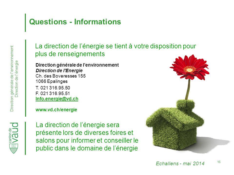 Echallens - mai 2014 Direction générale de l'environnement Direction de l'énergie 16 Questions - Informations La direction de l'énergie se tient à votre disposition pour plus de renseignements Direction générale de l'environnement Direction de l Energie Ch.