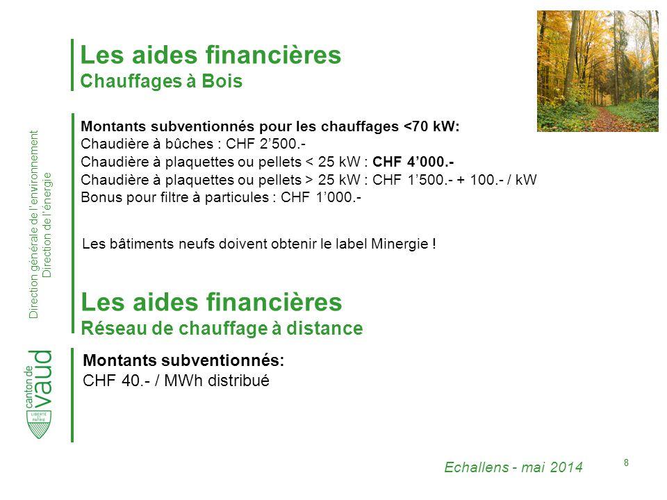 Echallens - mai 2014 Direction générale de l'environnement Direction de l'énergie 88 Les aides financières Chauffages à Bois Montants subventionnés pour les chauffages <70 kW: Chaudière à bûches : CHF 2'500.- Chaudière à plaquettes ou pellets < 25 kW : CHF 4'000.- Chaudière à plaquettes ou pellets > 25 kW : CHF 1'500.- + 100.- / kW Bonus pour filtre à particules : CHF 1'000.- Les bâtiments neufs doivent obtenir le label Minergie .