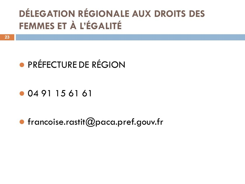DÉLEGATION RÉGIONALE AUX DROITS DES FEMMES ET À L'ÉGALITÉ 23 PRÉFECTURE DE RÉGION 04 91 15 61 61 francoise.rastit@paca.pref.gouv.fr