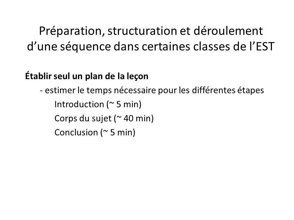 Préparation, structuration et déroulement d'une séquence dans certaines classes de l'EST Établir seul un plan de la leçon - estimer le temps nécessaire pour les différentes étapes Introduction (~ 5 min) Corps du sujet (~ 40 min) Conclusion (~ 5 min)