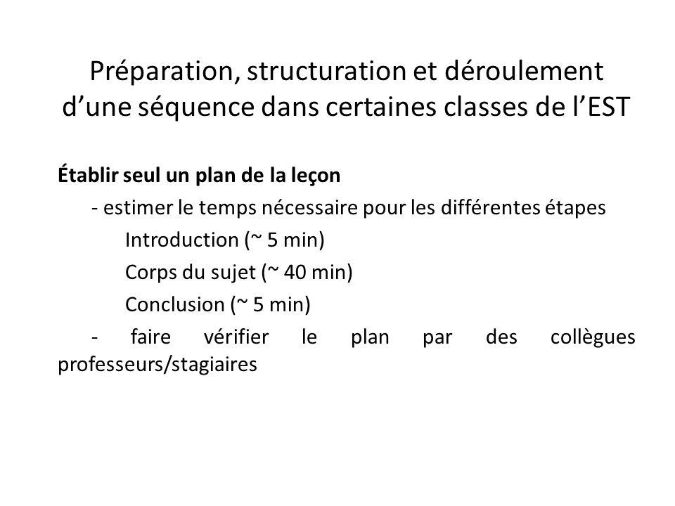 Préparation, structuration et déroulement d'une séquence dans certaines classes de l'EST Établir seul un plan de la leçon - estimer le temps nécessaire pour les différentes étapes Introduction (~ 5 min) Corps du sujet (~ 40 min) Conclusion (~ 5 min) - faire vérifier le plan par des collègues professeurs/stagiaires