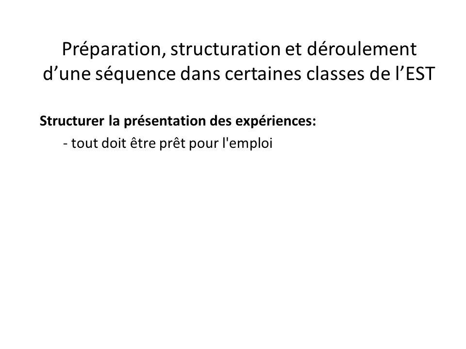 Préparation, structuration et déroulement d'une séquence dans certaines classes de l'EST Structurer la présentation des expériences: - tout doit être prêt pour l emploi