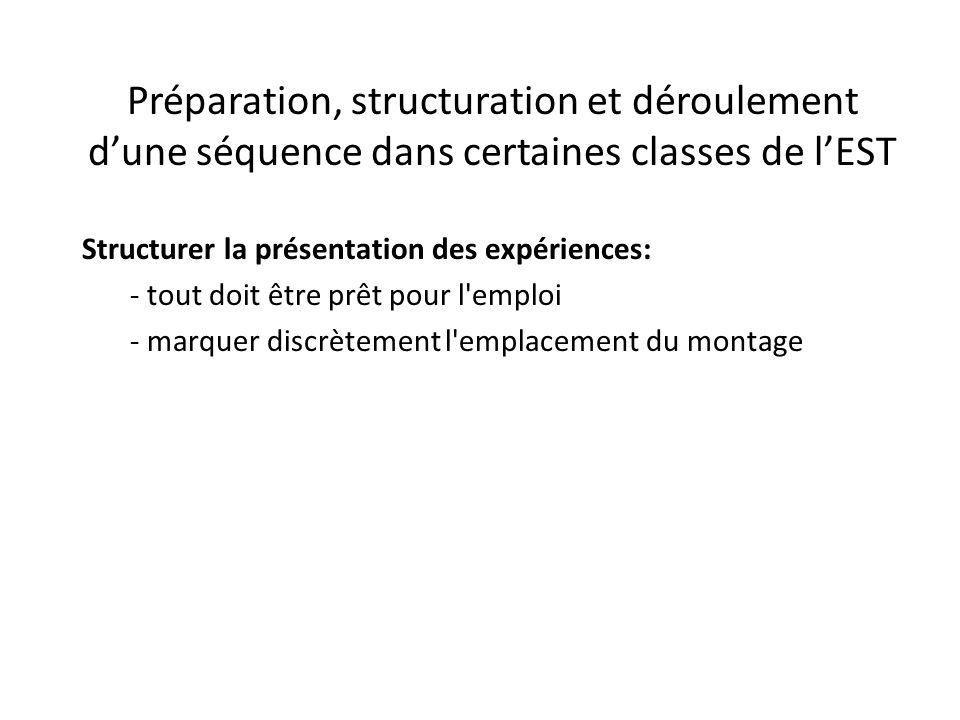 Préparation, structuration et déroulement d'une séquence dans certaines classes de l'EST Structurer la présentation des expériences: - tout doit être prêt pour l emploi - marquer discrètement l emplacement du montage