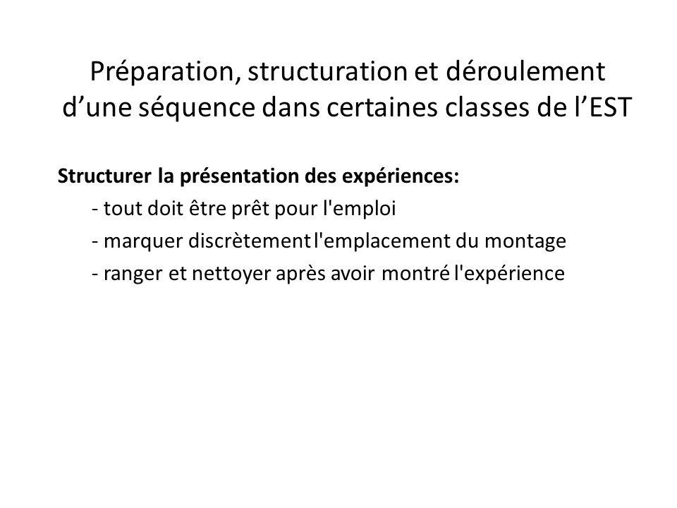 Préparation, structuration et déroulement d'une séquence dans certaines classes de l'EST Structurer la présentation des expériences: - tout doit être prêt pour l emploi - marquer discrètement l emplacement du montage - ranger et nettoyer après avoir montré l expérience