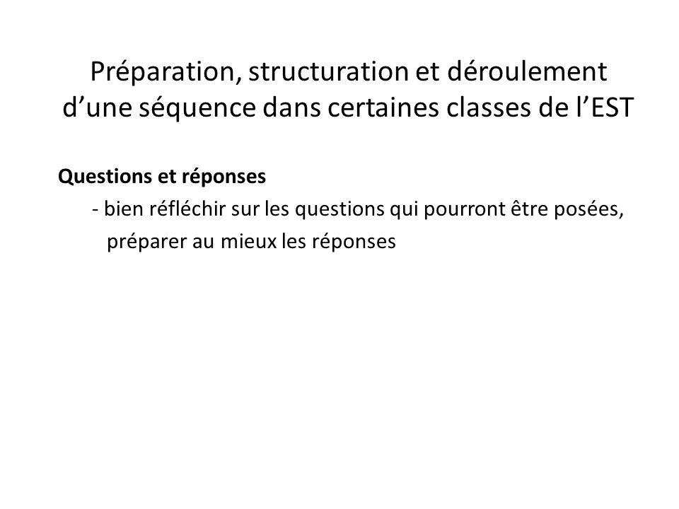 Préparation, structuration et déroulement d'une séquence dans certaines classes de l'EST Questions et réponses - bien réfléchir sur les questions qui pourront être posées, préparer au mieux les réponses