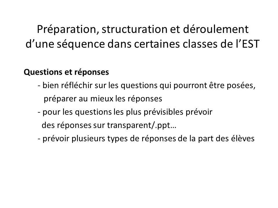 Préparation, structuration et déroulement d'une séquence dans certaines classes de l'EST Questions et réponses - bien réfléchir sur les questions qui pourront être posées, préparer au mieux les réponses - pour les questions les plus prévisibles prévoir des réponses sur transparent/.ppt… - prévoir plusieurs types de réponses de la part des élèves