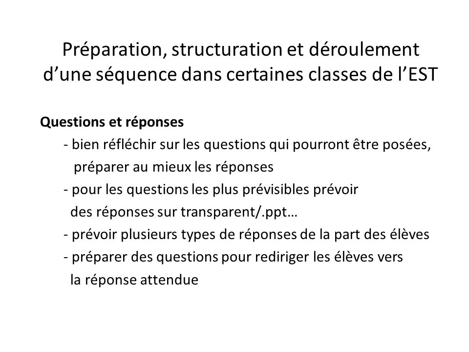 Préparation, structuration et déroulement d'une séquence dans certaines classes de l'EST Questions et réponses - bien réfléchir sur les questions qui pourront être posées, préparer au mieux les réponses - pour les questions les plus prévisibles prévoir des réponses sur transparent/.ppt… - prévoir plusieurs types de réponses de la part des élèves - préparer des questions pour rediriger les élèves vers la réponse attendue