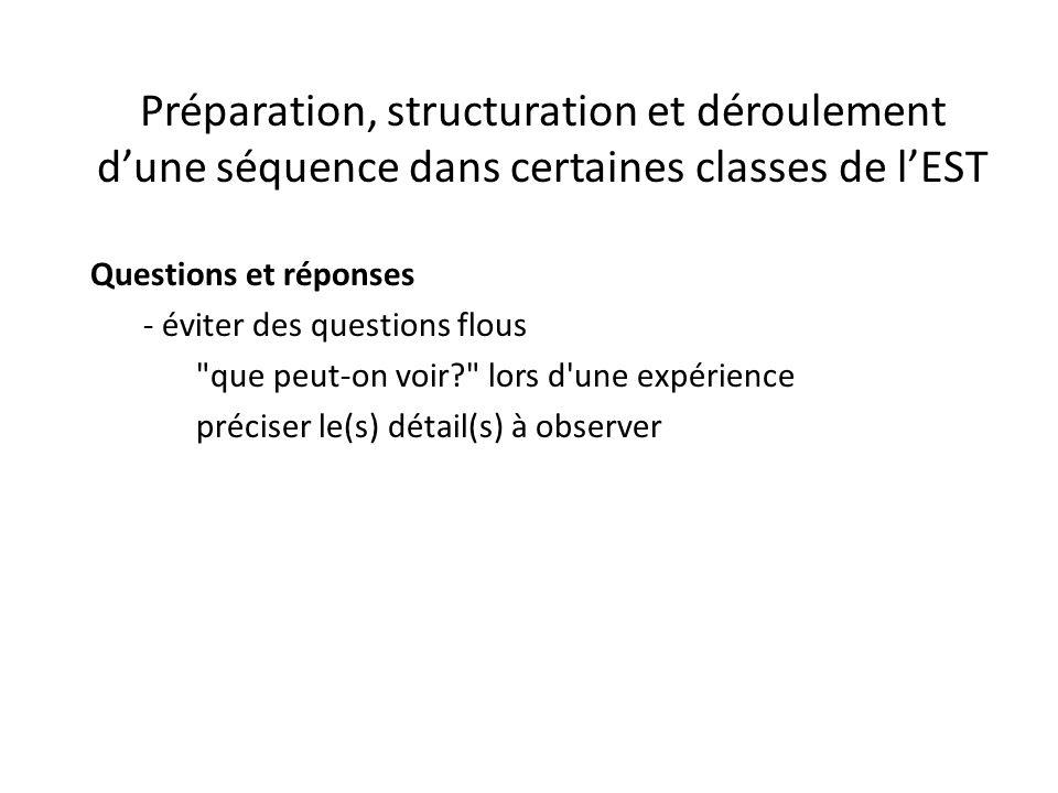 Préparation, structuration et déroulement d'une séquence dans certaines classes de l'EST Questions et réponses - éviter des questions flous que peut-on voir? lors d une expérience préciser le(s) détail(s) à observer