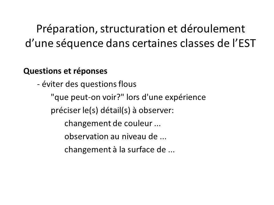 Préparation, structuration et déroulement d'une séquence dans certaines classes de l'EST Questions et réponses - éviter des questions flous que peut-on voir? lors d une expérience préciser le(s) détail(s) à observer: changement de couleur...