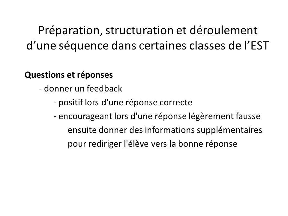 Préparation, structuration et déroulement d'une séquence dans certaines classes de l'EST Questions et réponses - donner un feedback - positif lors d une réponse correcte - encourageant lors d une réponse légèrement fausse ensuite donner des informations supplémentaires pour rediriger l élève vers la bonne réponse