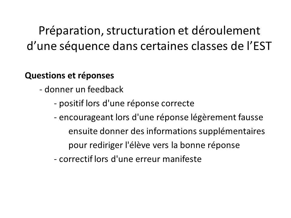 Préparation, structuration et déroulement d'une séquence dans certaines classes de l'EST Questions et réponses - donner un feedback - positif lors d une réponse correcte - encourageant lors d une réponse légèrement fausse ensuite donner des informations supplémentaires pour rediriger l élève vers la bonne réponse - correctif lors d une erreur manifeste