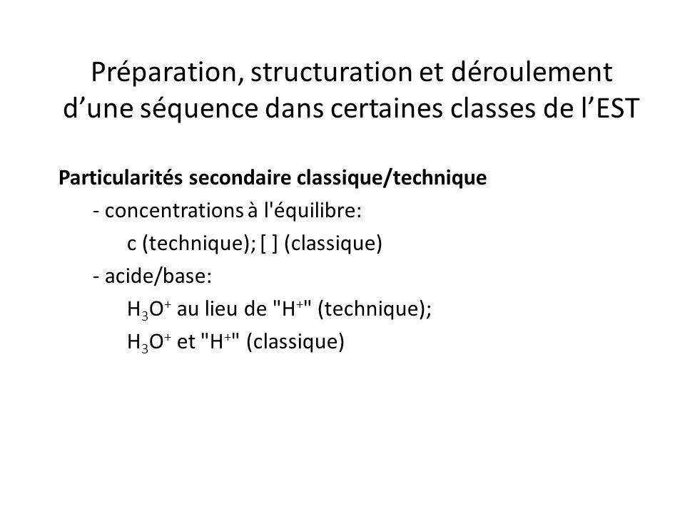 Préparation, structuration et déroulement d'une séquence dans certaines classes de l'EST Particularités secondaire classique/technique - concentrations à l équilibre: c (technique); [ ] (classique) - acide/base: H 3 O + au lieu de H + (technique); H 3 O + et H + (classique)