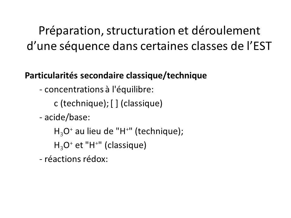Préparation, structuration et déroulement d'une séquence dans certaines classes de l'EST Particularités secondaire classique/technique - concentrations à l équilibre: c (technique); [ ] (classique) - acide/base: H 3 O + au lieu de H + (technique); H 3 O + et H + (classique) - réactions rédox: