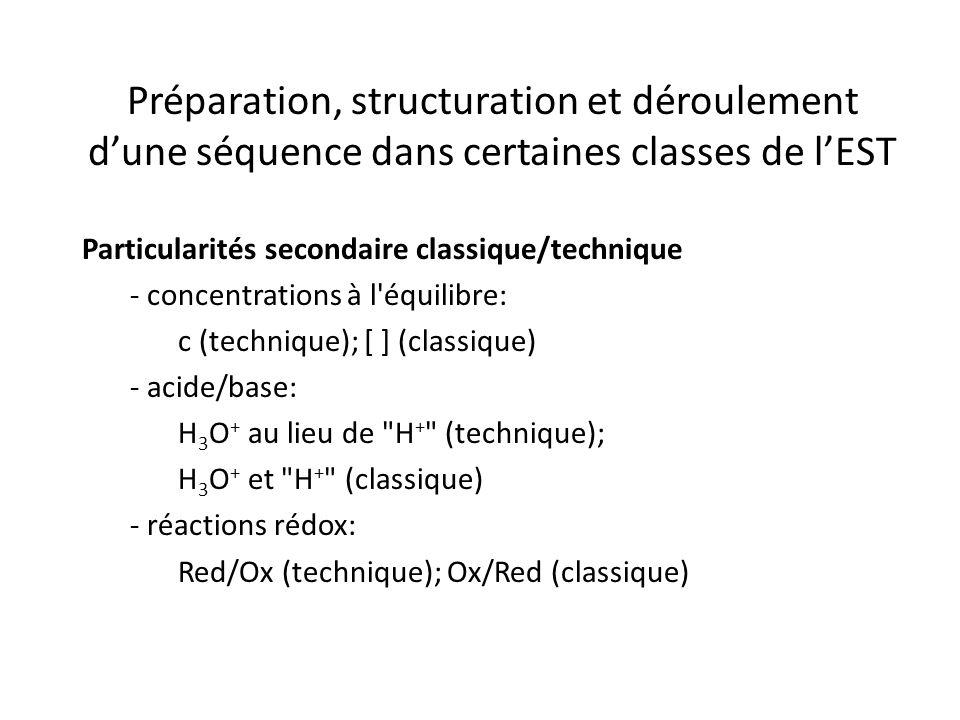 Préparation, structuration et déroulement d'une séquence dans certaines classes de l'EST Particularités secondaire classique/technique - concentrations à l équilibre: c (technique); [ ] (classique) - acide/base: H 3 O + au lieu de H + (technique); H 3 O + et H + (classique) - réactions rédox: Red/Ox (technique); Ox/Red (classique)