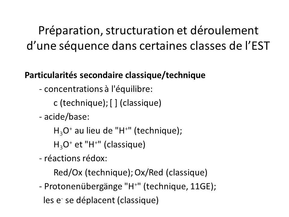 Préparation, structuration et déroulement d'une séquence dans certaines classes de l'EST Particularités secondaire classique/technique - concentrations à l équilibre: c (technique); [ ] (classique) - acide/base: H 3 O + au lieu de H + (technique); H 3 O + et H + (classique) - réactions rédox: Red/Ox (technique); Ox/Red (classique) - Protonenübergänge H + (technique, 11GE); les e - se déplacent (classique)