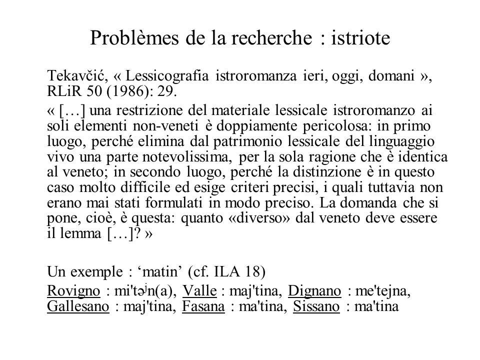 Problèmes de la recherche : istriote Tekavčić, « Lessicografia istroromanza ieri, oggi, domani », RLiR 50 (1986): 29. « […] una restrizione del materi