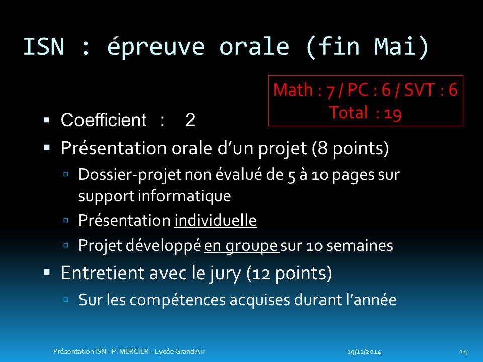 ISN : épreuve orale (fin Mai) 19/11/2014 14 Présentation ISN – P. MERCIER – Lycée Grand Air Math : 7 / PC : 6 / SVT : 6 Total : 19  Coefficient : 2 