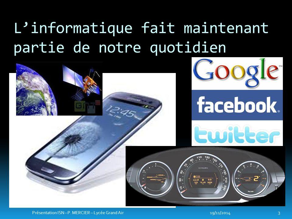 L'informatique fait maintenant partie de notre quotidien 19/11/2014 3 Présentation ISN – P. MERCIER – Lycée Grand Air