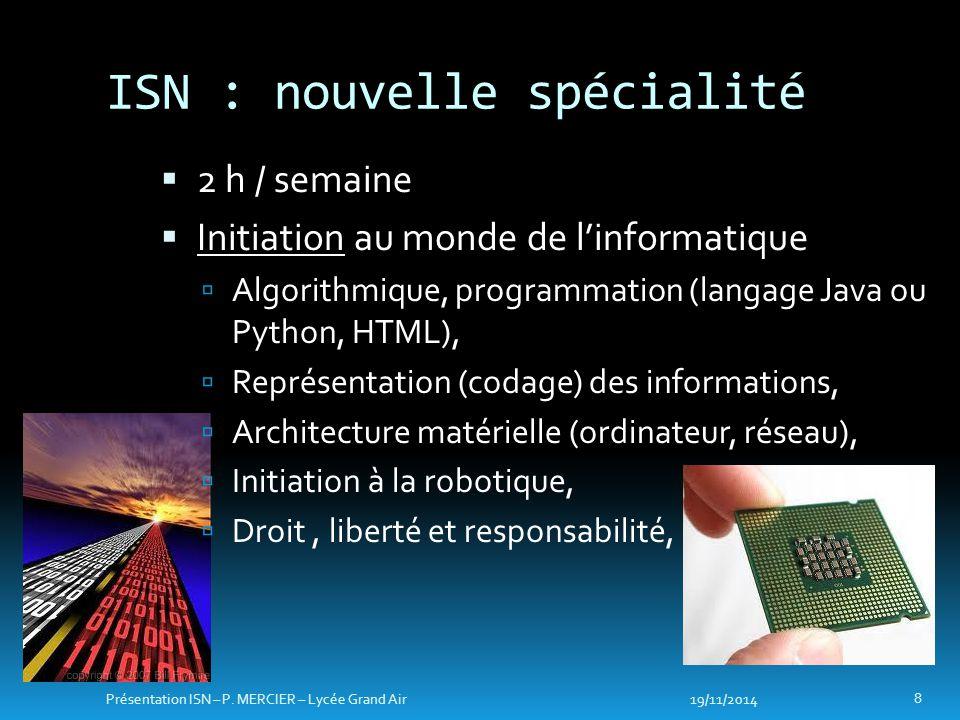 ISN : nouvelle spécialité  2 h / semaine  Initiation au monde de l'informatique  Algorithmique, programmation (langage Java ou Python, HTML),  Rep