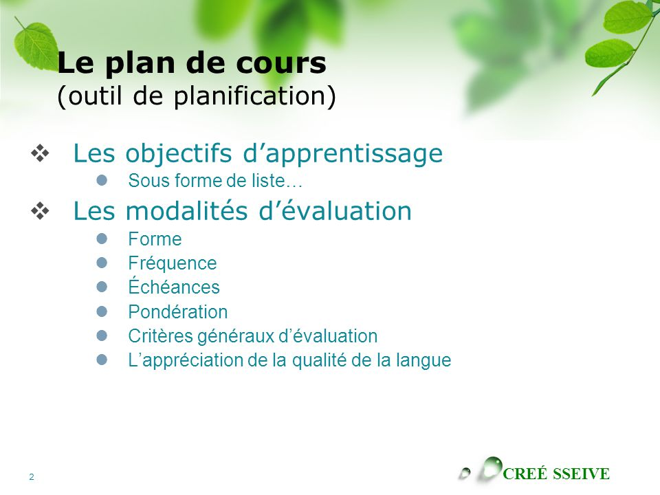 CREÉ SSEIVE 2 Le plan de cours (outil de planification)  Les objectifs d'apprentissage Sous forme de liste…  Les modalités d'évaluation Forme Fréquence Échéances Pondération Critères généraux d'évaluation L'appréciation de la qualité de la langue