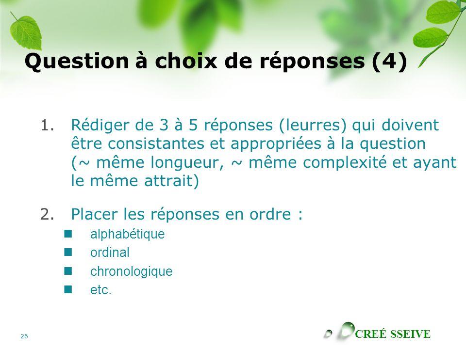 CREÉ SSEIVE 26 Question à choix de r é ponses (4) 1.R é diger de 3 à 5 r é ponses (leurres) qui doivent être consistantes et appropri é es à la question (~ même longueur, ~ même complexit é et ayant le même attrait) 2.Placer les r é ponses en ordre : alphab é tique ordinal chronologique etc.