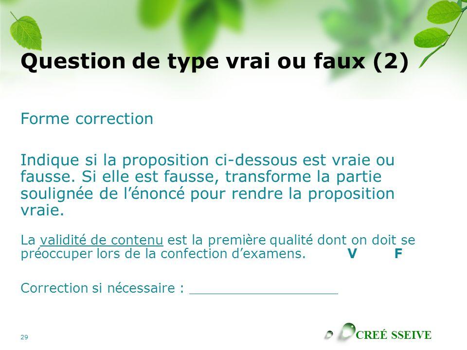 CREÉ SSEIVE 29 Question de type vrai ou faux (2) Forme correction Indique si la proposition ci-dessous est vraie ou fausse.