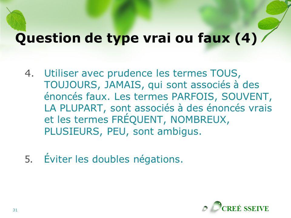 CREÉ SSEIVE 31 Question de type vrai ou faux (4) 4.Utiliser avec prudence les termes TOUS, TOUJOURS, JAMAIS, qui sont associ é s à des é nonc é s faux.