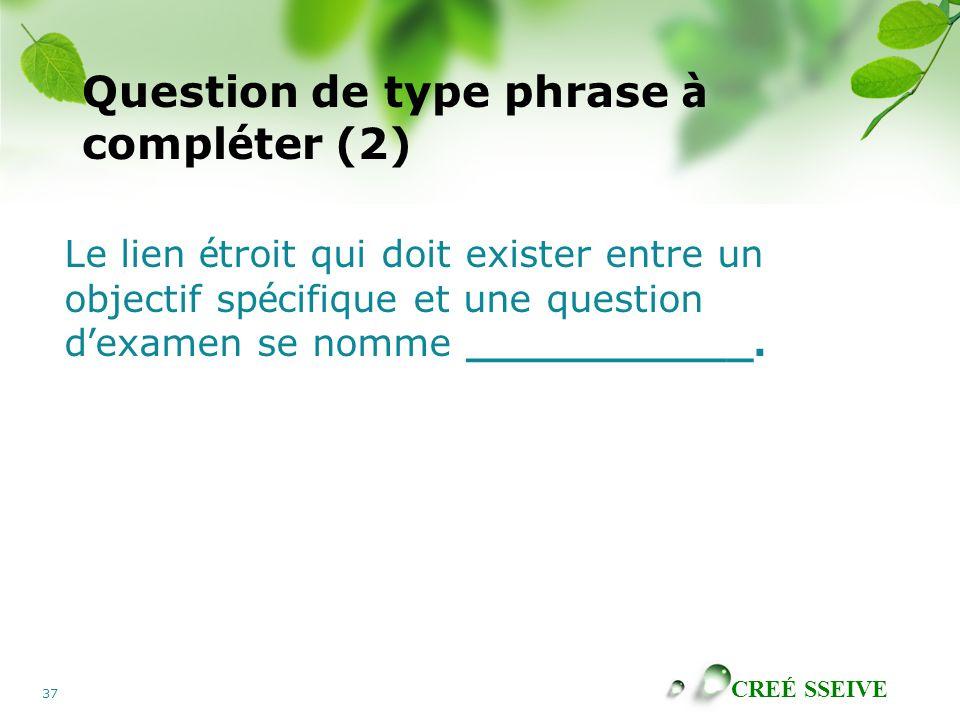 CREÉ SSEIVE 37 Question de type phrase à compl é ter (2) Le lien é troit qui doit exister entre un objectif sp é cifique et une question d ' examen se nomme ___________.