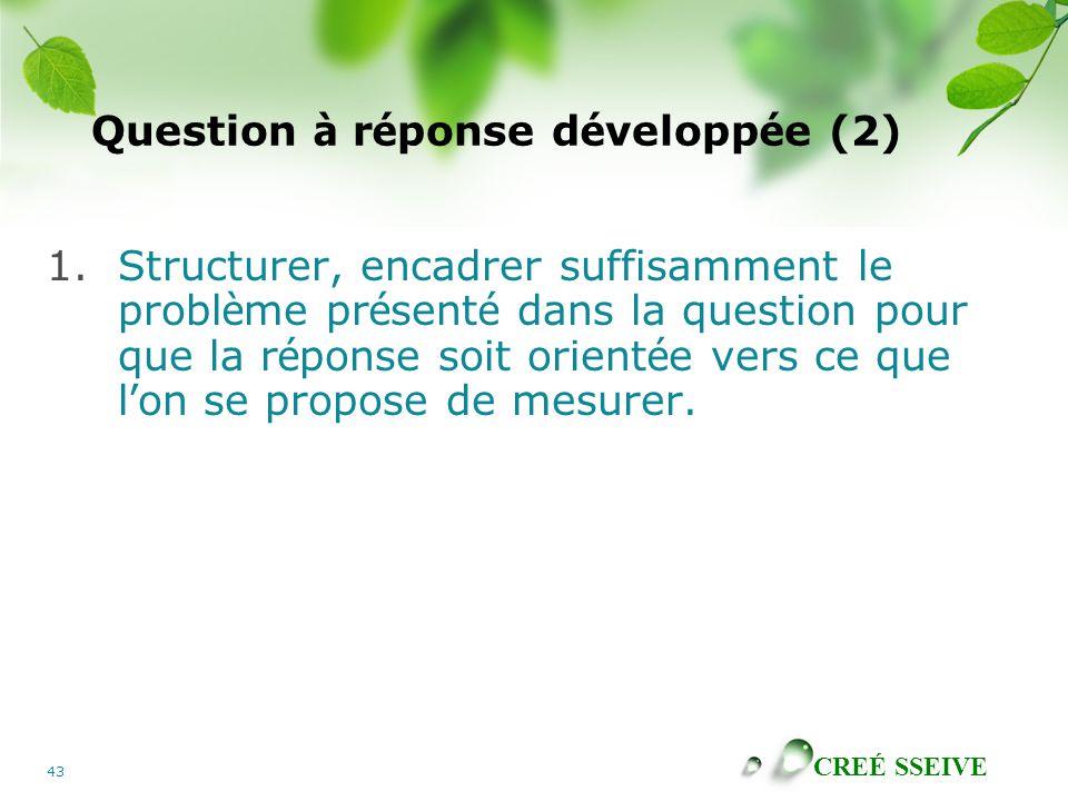 CREÉ SSEIVE 43 Question à r é ponse d é velopp é e (2) 1.Structurer, encadrer suffisamment le probl è me pr é sent é dans la question pour que la r é ponse soit orient é e vers ce que l ' on se propose de mesurer.