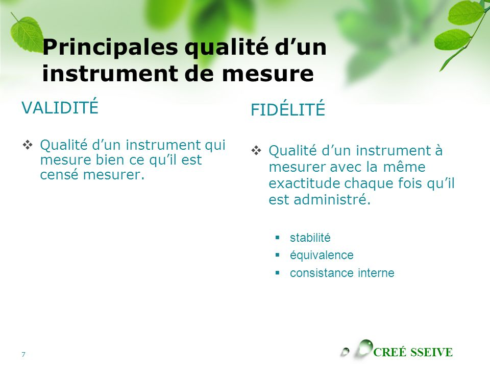 CREÉ SSEIVE 8 Validité de contenu  Type de validité qui indique le degré de: A.congruence de chacun des items avec l'objet mesuré; B.représentativité de l'ensemble des items d'un instrument de mesure en regard de ce qu'on veut mesurer.