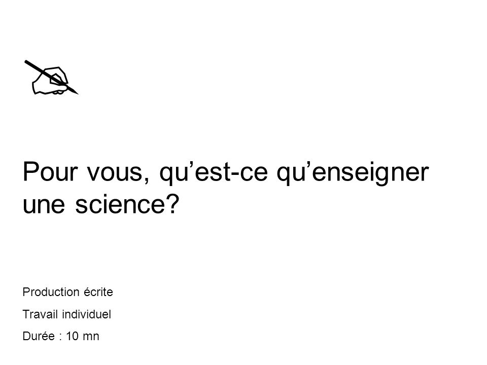  Pour vous, qu'est-ce qu'enseigner une science? Production écrite Travail individuel Durée : 10 mn