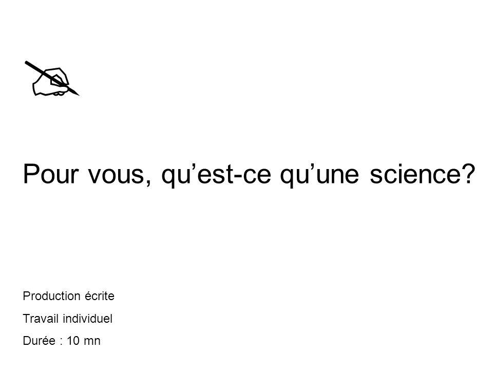  Pour vous, qu'est-ce qu'une science? Production écrite Travail individuel Durée : 10 mn