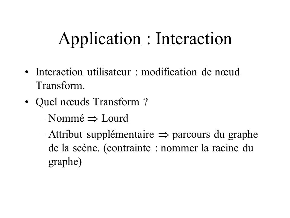 Application : Interaction Interaction utilisateur : modification de nœud Transform. Quel nœuds Transform ? –Nommé  Lourd –Attribut supplémentaire  p